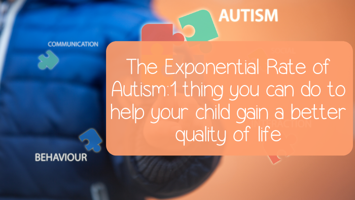 The Exponential Rate of Autism: 1 thing you can do to help your child gain a better quality of life