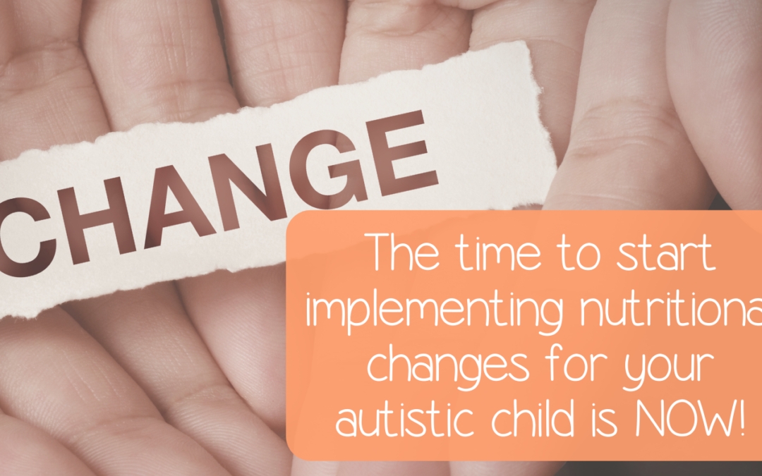 The time to start implementing nutritional changes for your autistic child is NOW!