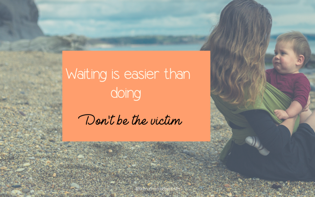 Waiting is easier than doing- Don't be a victim