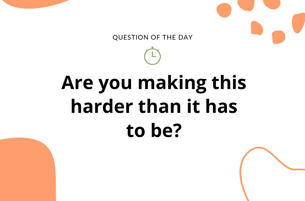 Are YOU making this harder than it has to be?